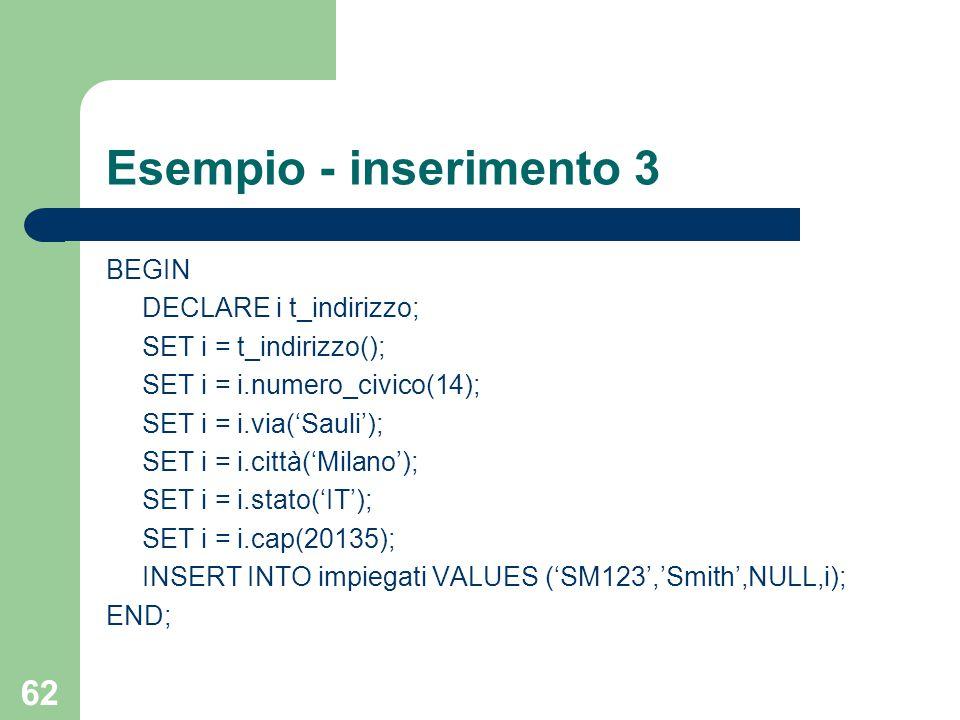 62 Esempio - inserimento 3 BEGIN DECLARE i t_indirizzo; SET i = t_indirizzo(); SET i = i.numero_civico(14); SET i = i.via('Sauli'); SET i = i.città('Milano'); SET i = i.stato('IT'); SET i = i.cap(20135); INSERT INTO impiegati VALUES ('SM123','Smith',NULL,i); END;