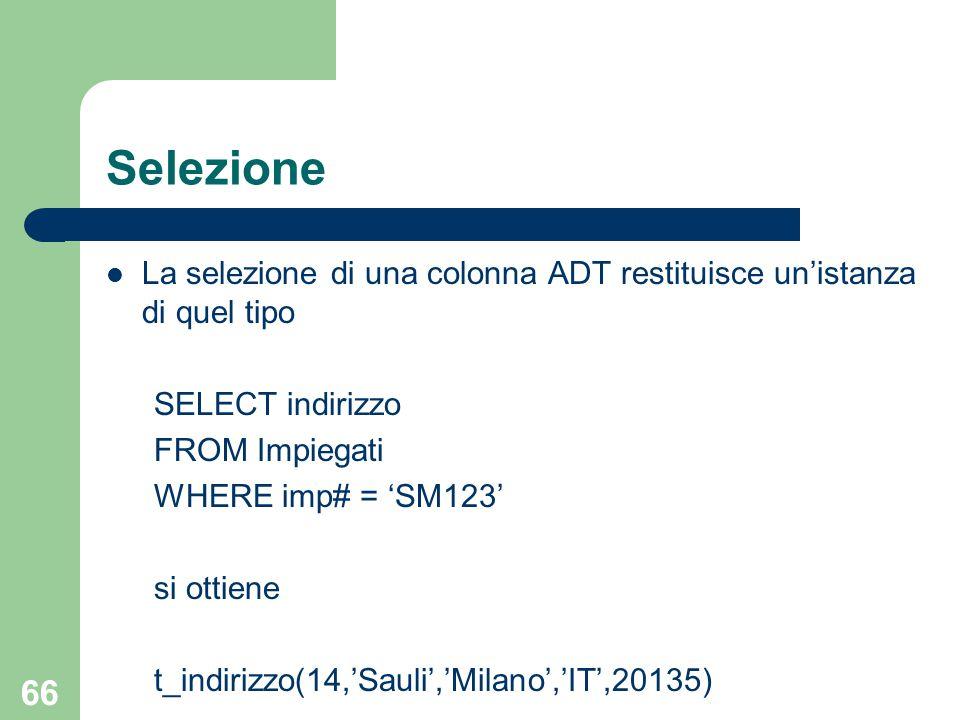 66 Selezione La selezione di una colonna ADT restituisce un'istanza di quel tipo SELECT indirizzo FROM Impiegati WHERE imp# = 'SM123' si ottiene t_indirizzo(14,'Sauli','Milano','IT',20135)