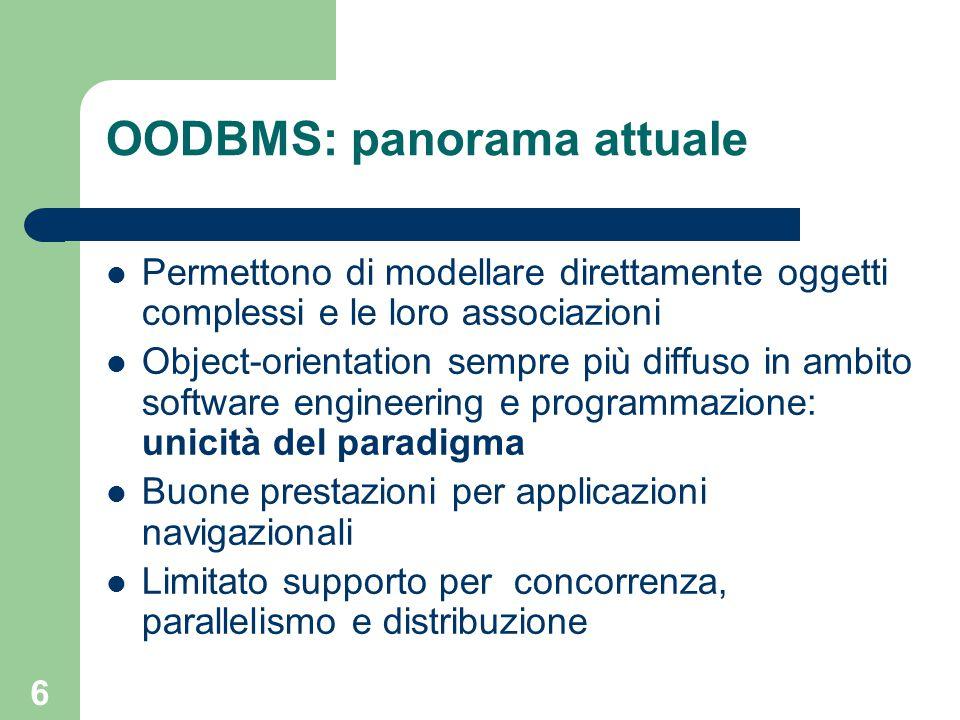 6 OODBMS: panorama attuale Permettono di modellare direttamente oggetti complessi e le loro associazioni Object-orientation sempre più diffuso in ambi