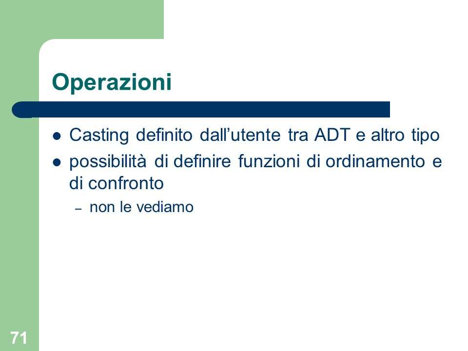 71 Operazioni Casting definito dall'utente tra ADT e altro tipo possibilità di definire funzioni di ordinamento e di confronto – non le vediamo