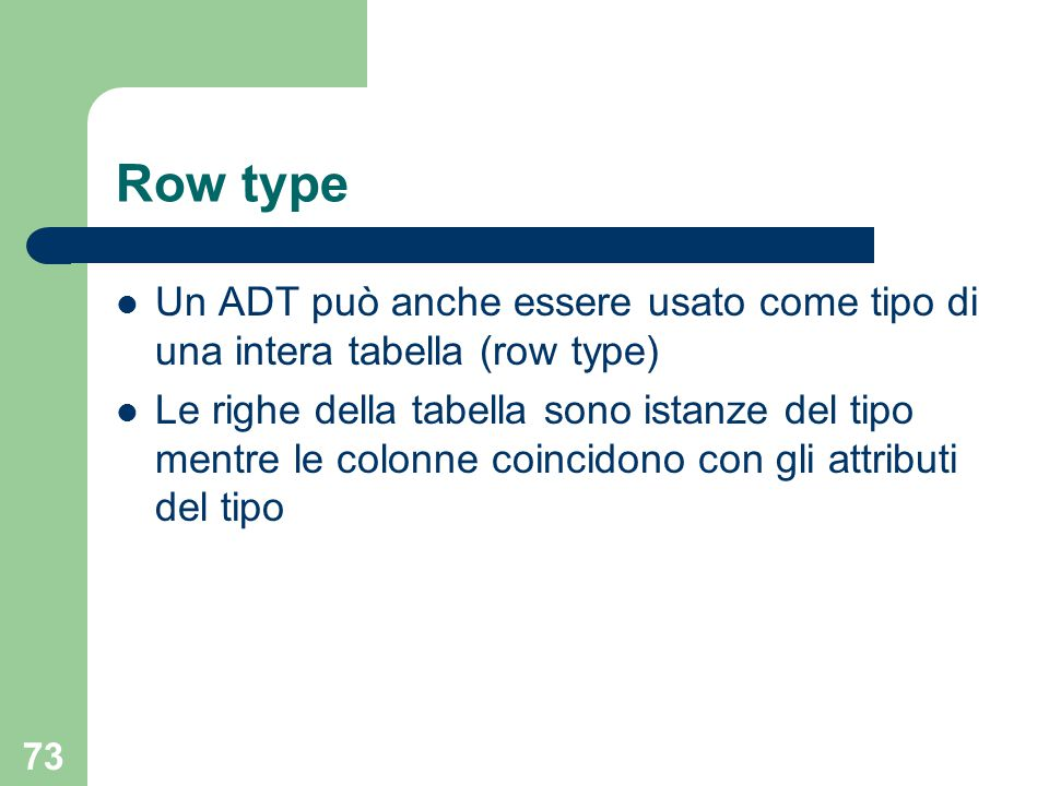 73 Row type Un ADT può anche essere usato come tipo di una intera tabella (row type) Le righe della tabella sono istanze del tipo mentre le colonne coincidono con gli attributi del tipo