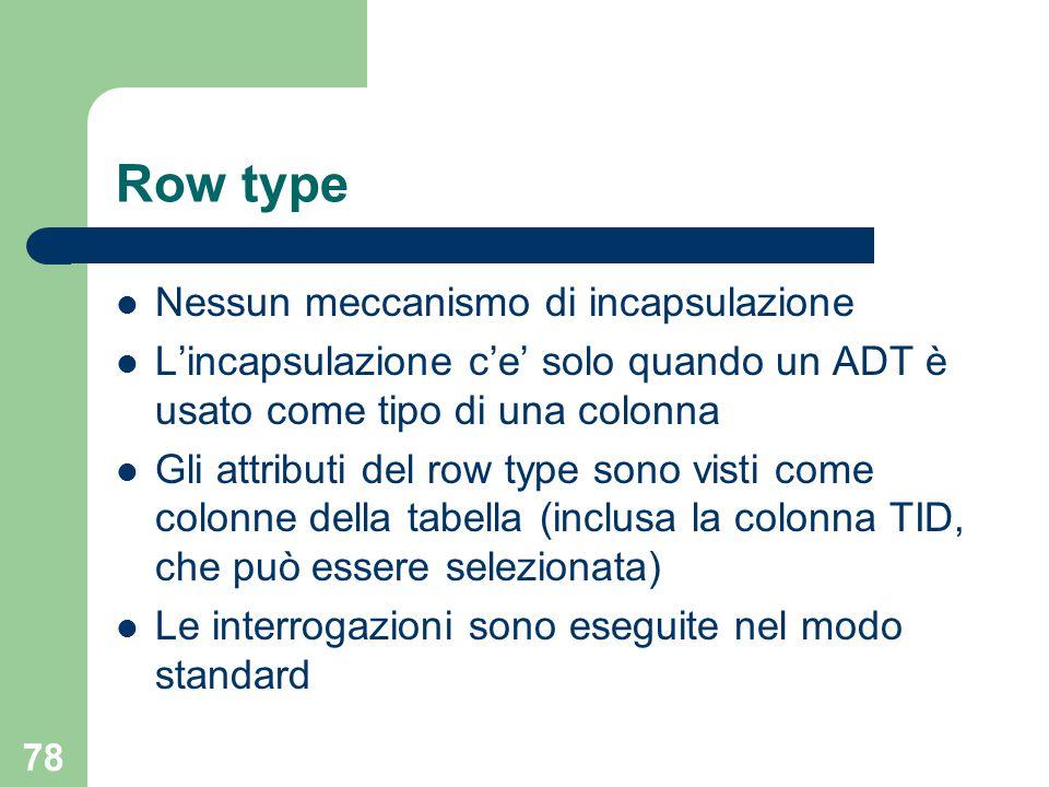 78 Row type Nessun meccanismo di incapsulazione L'incapsulazione c'e' solo quando un ADT è usato come tipo di una colonna Gli attributi del row type sono visti come colonne della tabella (inclusa la colonna TID, che può essere selezionata) Le interrogazioni sono eseguite nel modo standard