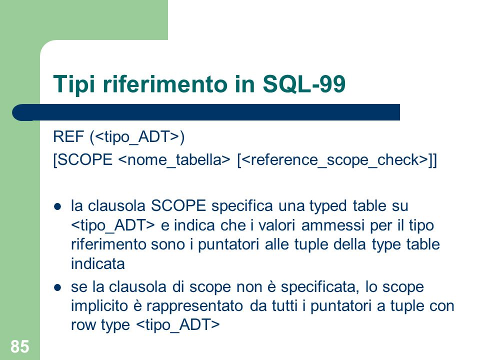 85 Tipi riferimento in SQL-99 REF ( ) [SCOPE [ ]] la clausola SCOPE specifica una typed table su e indica che i valori ammessi per il tipo riferimento sono i puntatori alle tuple della type table indicata se la clausola di scope non è specificata, lo scope implicito è rappresentato da tutti i puntatori a tuple con row type