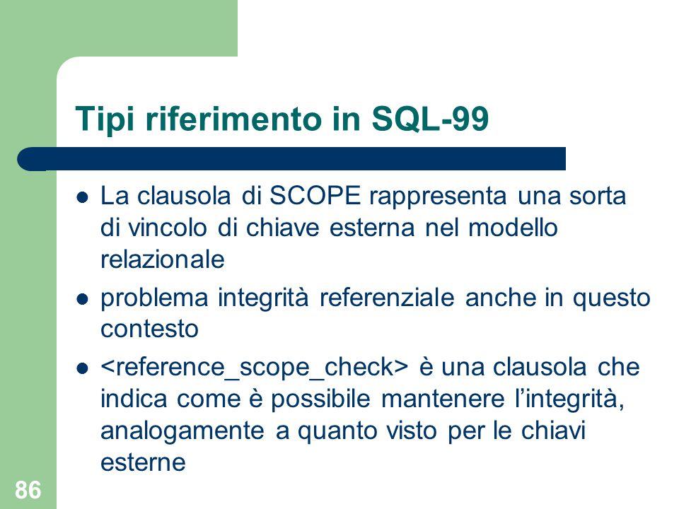 86 Tipi riferimento in SQL-99 La clausola di SCOPE rappresenta una sorta di vincolo di chiave esterna nel modello relazionale problema integrità referenziale anche in questo contesto è una clausola che indica come è possibile mantenere l'integrità, analogamente a quanto visto per le chiavi esterne