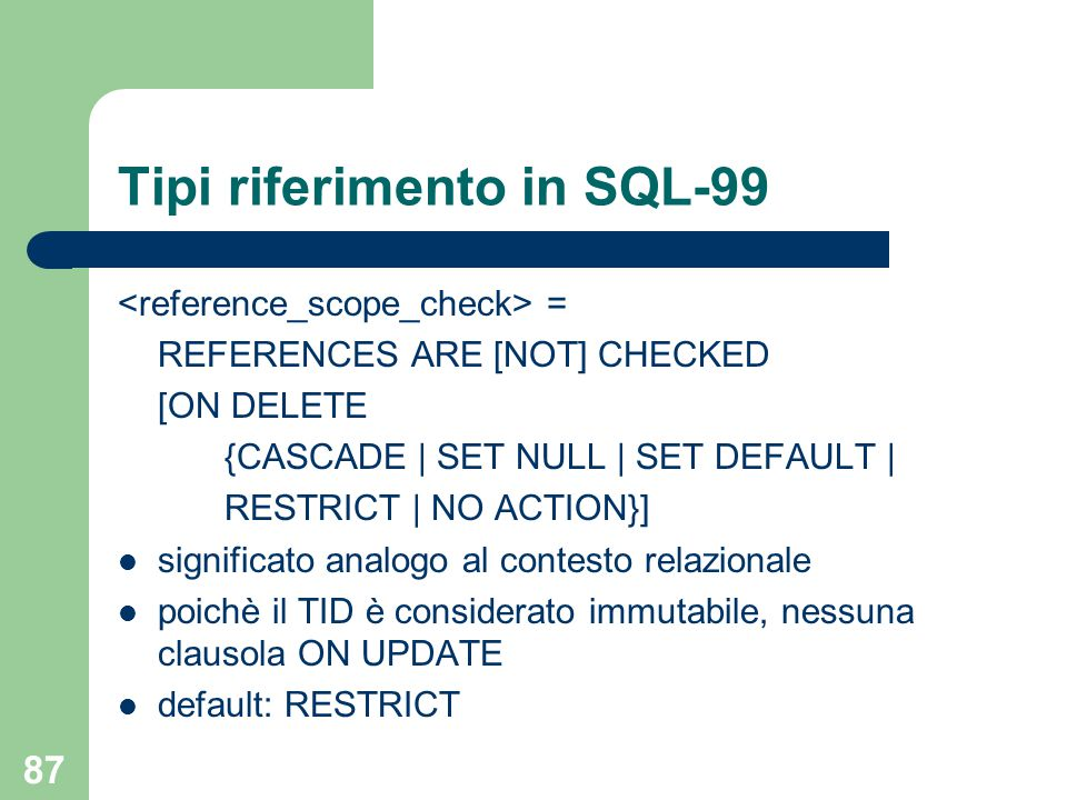 87 Tipi riferimento in SQL-99 = REFERENCES ARE [NOT] CHECKED [ON DELETE {CASCADE | SET NULL | SET DEFAULT | RESTRICT | NO ACTION}] significato analogo al contesto relazionale poichè il TID è considerato immutabile, nessuna clausola ON UPDATE default: RESTRICT