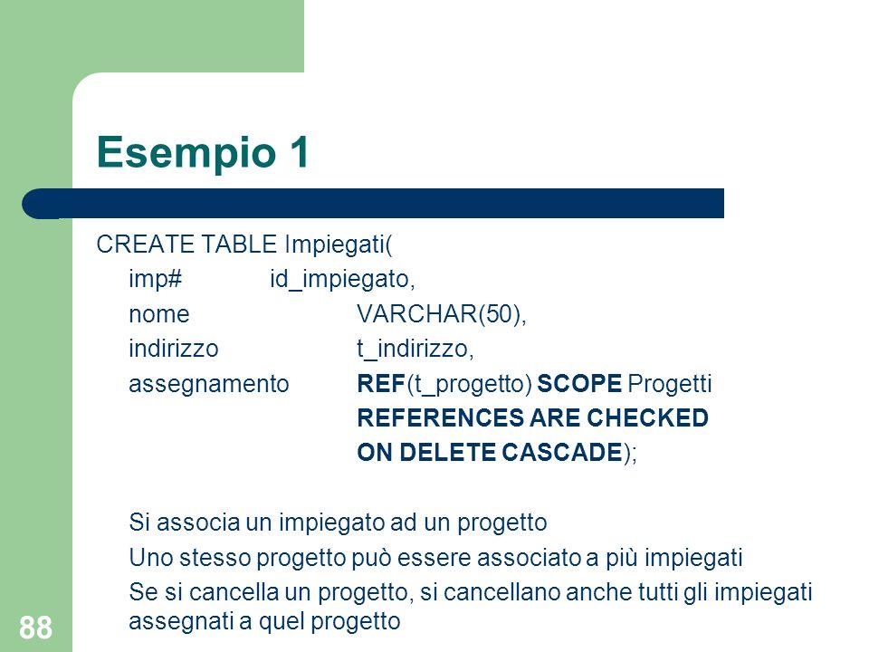 88 Esempio 1 CREATE TABLE Impiegati( imp#id_impiegato, nomeVARCHAR(50), indirizzot_indirizzo, assegnamentoREF(t_progetto) SCOPE Progetti REFERENCES ARE CHECKED ON DELETE CASCADE); Si associa un impiegato ad un progetto Uno stesso progetto può essere associato a più impiegati Se si cancella un progetto, si cancellano anche tutti gli impiegati assegnati a quel progetto
