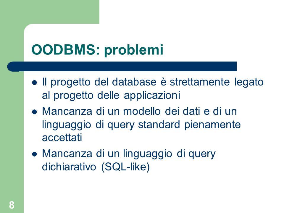 8 OODBMS: problemi Il progetto del database è strettamente legato al progetto delle applicazioni Mancanza di un modello dei dati e di un linguaggio di query standard pienamente accettati Mancanza di un linguaggio di query dichiarativo (SQL-like)