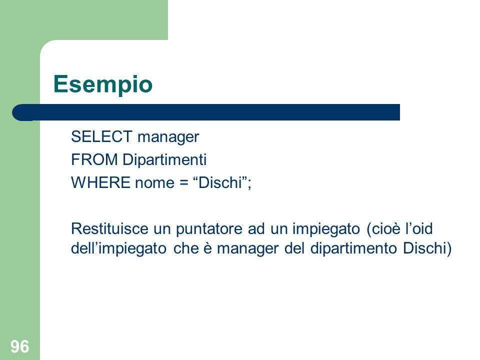 96 Esempio SELECT manager FROM Dipartimenti WHERE nome = Dischi ; Restituisce un puntatore ad un impiegato (cioè l'oid dell'impiegato che è manager del dipartimento Dischi)