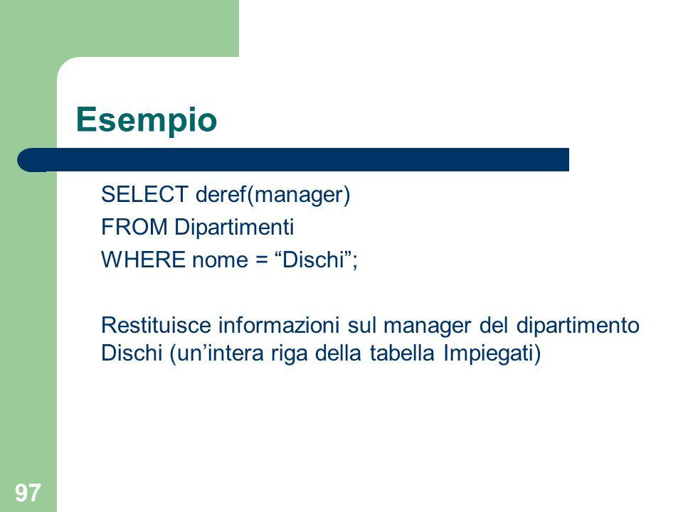97 Esempio SELECT deref(manager) FROM Dipartimenti WHERE nome = Dischi ; Restituisce informazioni sul manager del dipartimento Dischi (un'intera riga della tabella Impiegati)