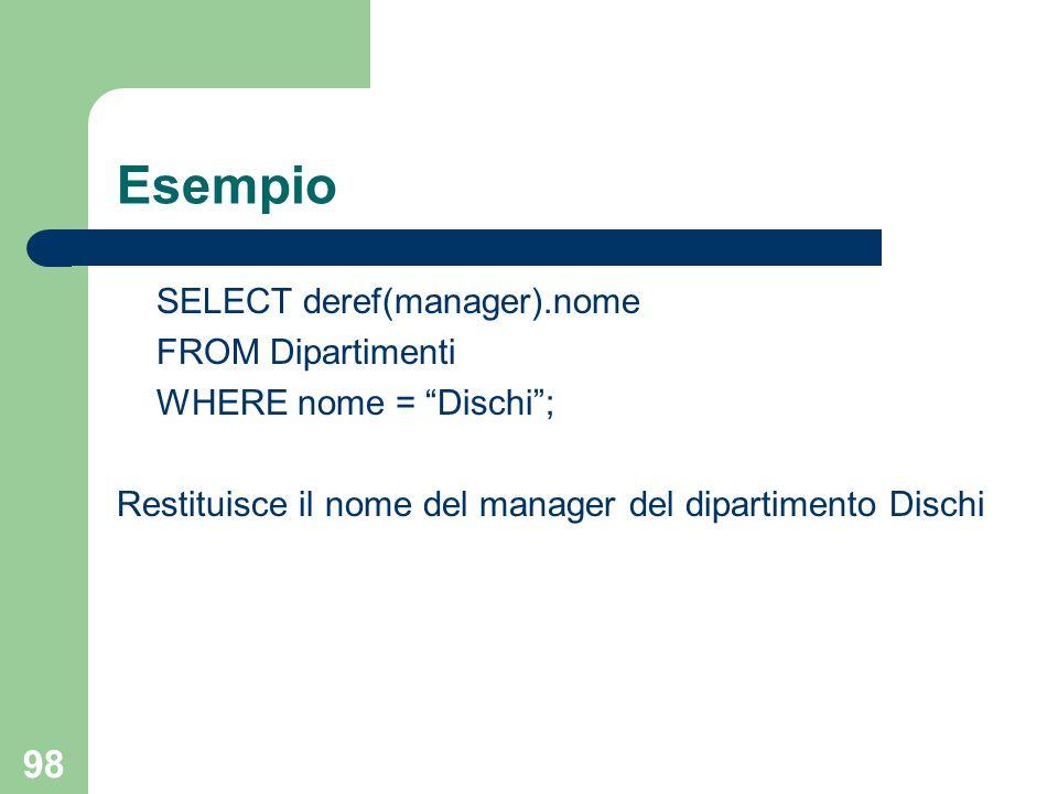 """98 Esempio SELECT deref(manager).nome FROM Dipartimenti WHERE nome = """"Dischi""""; Restituisce il nome del manager del dipartimento Dischi"""