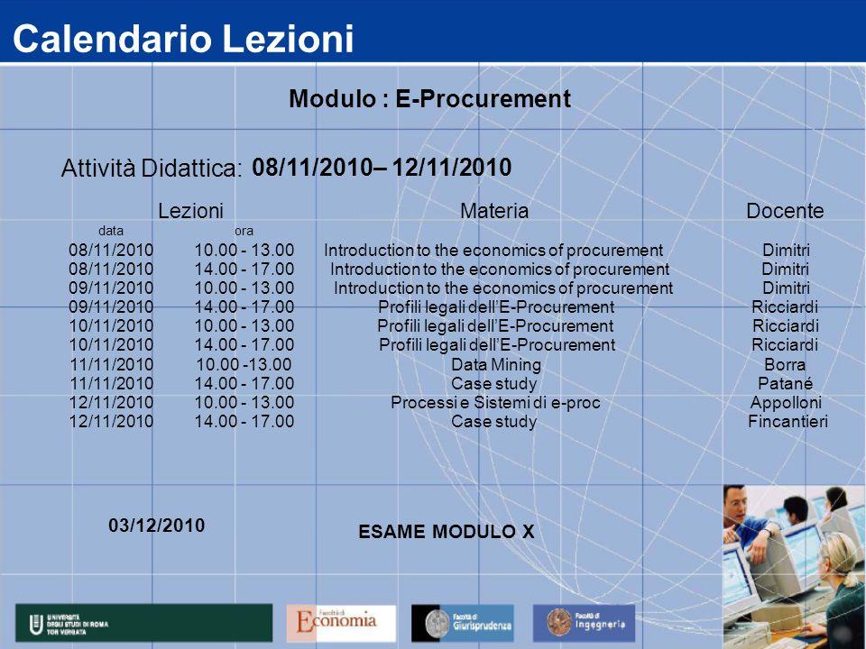 Calendario Lezioni data 08/11/2010 09/11/2010 10/11/2010 11/11/2010 12/11/2010 14.00 - 17.00 Case study Fincantieri 14.00 - 17.00Case studyPatané 10.00 - 13.00Processi e Sistemi di e-procAppolloni 14.00 - 17.00Profili legali dell'E-ProcurementRicciardi 10.00 -13.00Data MiningBorra 14.00 - 17.00Profili legali dell'E-ProcurementRicciardi 10.00 - 13.00Profili legali dell'E-ProcurementRicciardi 14.00 - 17.00 Introduction to the economics of procurementDimitri 10.00 - 13.00 Introduction to the economics of procurementDimitri ora 10.00 - 13.00 Dimitri Attività Didattica: 08/11/2010– 12/11/2010 LezioniMateriaDocente Modulo : E-Procurement 03/12/2010 ESAME MODULO X Introduction to the economics of procurement