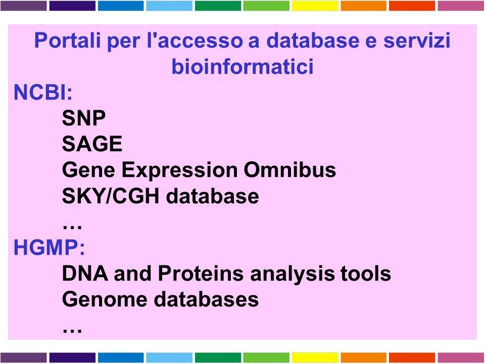 Portali per l'accesso a database e servizi bioinformatici NCBI: SNP SAGE Gene Expression Omnibus SKY/CGH database … HGMP: DNA and Proteins analysis to