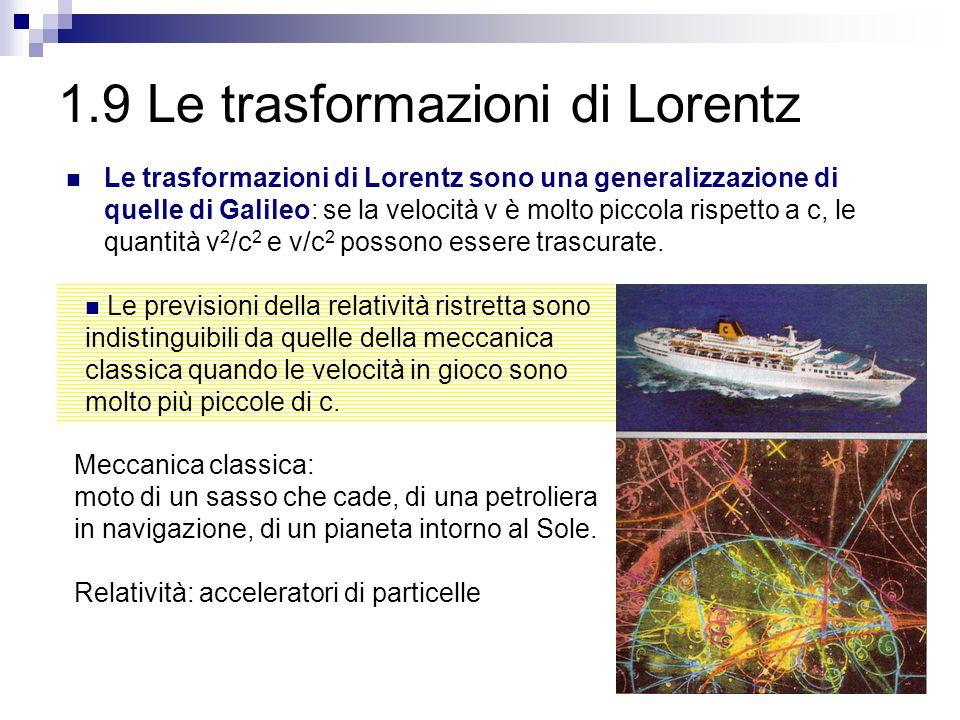 1.9 Le trasformazioni di Lorentz Le trasformazioni di Lorentz sono una generalizzazione di quelle di Galileo: se la velocità v è molto piccola rispett