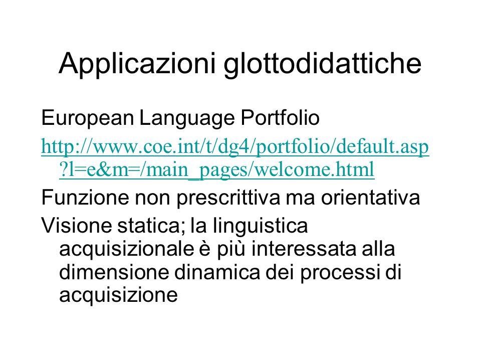Applicazioni glottodidattiche European Language Portfolio http://www.coe.int/t/dg4/portfolio/default.asp ?l=e&m=/main_pages/welcome.html Funzione non prescrittiva ma orientativa Visione statica; la linguistica acquisizionale è più interessata alla dimensione dinamica dei processi di acquisizione