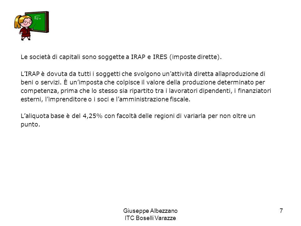 Giuseppe Albezzano ITC Boselli Varazze 7 Le società di capitali sono soggette a IRAP e IRES (imposte dirette). L'IRAP è dovuta da tutti i soggetti che