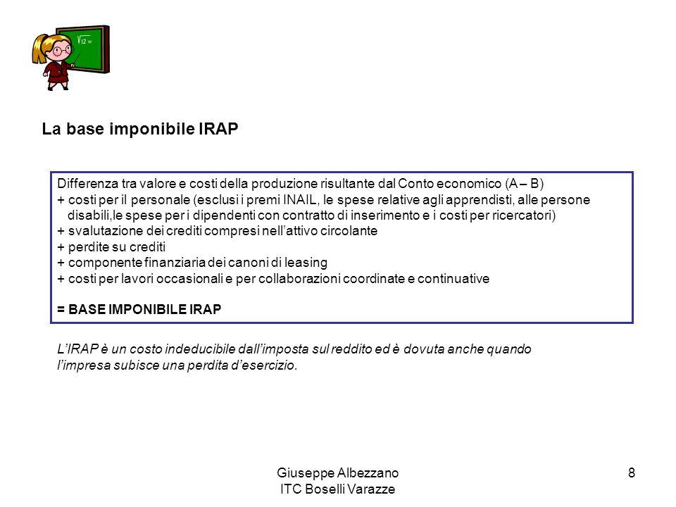 Giuseppe Albezzano ITC Boselli Varazze 8 La base imponibile IRAP Differenza tra valore e costi della produzione risultante dal Conto economico (A – B)