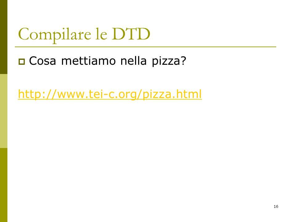 16 Compilare le DTD  Cosa mettiamo nella pizza? http://www.tei-c.org/pizza.html