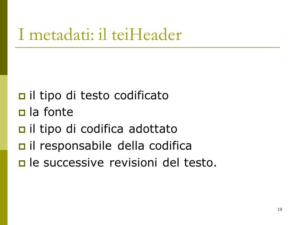 19 I metadati: il teiHeader  il tipo di testo codificato  la fonte  il tipo di codifica adottato  il responsabile della codifica  le successive revisioni del testo.
