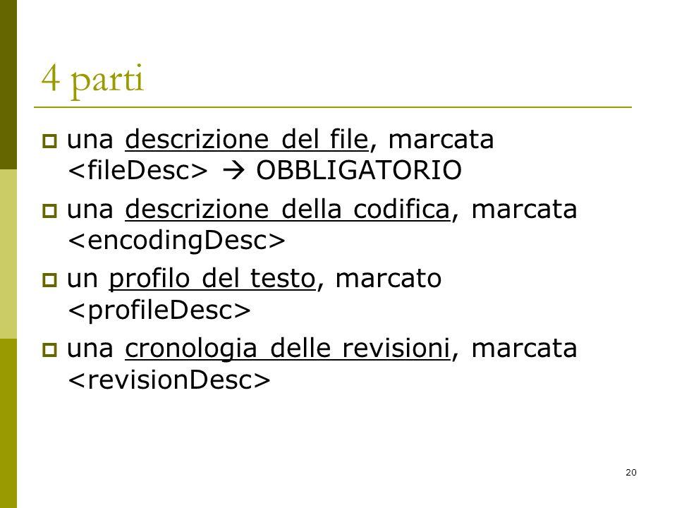 20 4 parti  una descrizione del file, marcata  OBBLIGATORIO  una descrizione della codifica, marcata  un profilo del testo, marcato  una cronologia delle revisioni, marcata