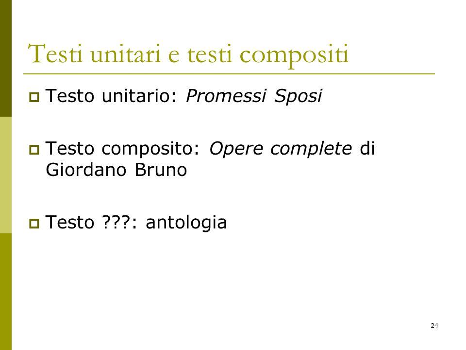 24 Testi unitari e testi compositi  Testo unitario: Promessi Sposi  Testo composito: Opere complete di Giordano Bruno  Testo ???: antologia