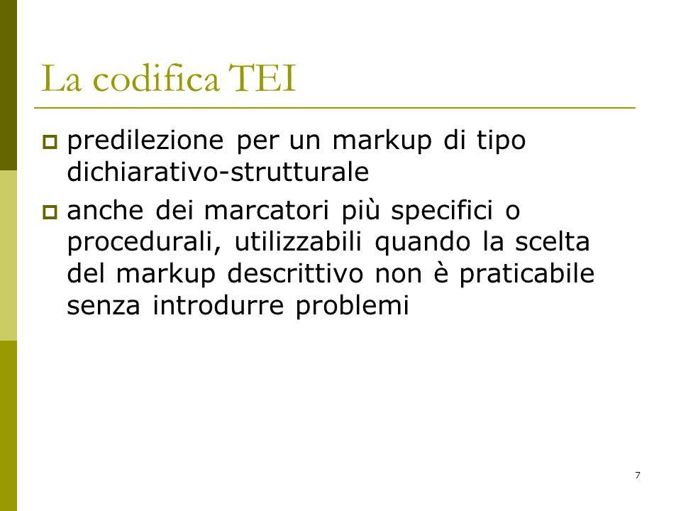7 La codifica TEI  predilezione per un markup di tipo dichiarativo-strutturale  anche dei marcatori più specifici o procedurali, utilizzabili quando la scelta del markup descrittivo non è praticabile senza introdurre problemi