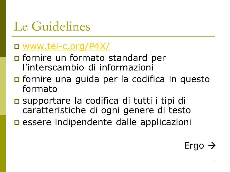 8 Le Guidelines  www.tei-c.org/P4X/ www.tei-c.org/P4X/  fornire un formato standard per l'interscambio di informazioni  fornire una guida per la codifica in questo formato  supportare la codifica di tutti i tipi di caratteristiche di ogni genere di testo  essere indipendente dalle applicazioni Ergo 