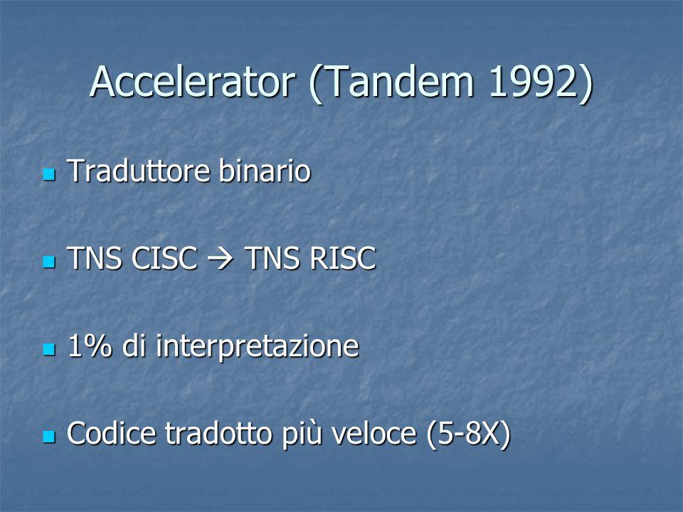 Accelerator (Tandem 1992) Traduttore binario Traduttore binario TNS CISC  TNS RISC TNS CISC  TNS RISC 1% di interpretazione 1% di interpretazione Codice tradotto più veloce (5-8X) Codice tradotto più veloce (5-8X)