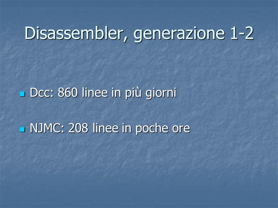 Disassembler, generazione 1-2 Dcc: 860 linee in più giorni Dcc: 860 linee in più giorni NJMC: 208 linee in poche ore NJMC: 208 linee in poche ore
