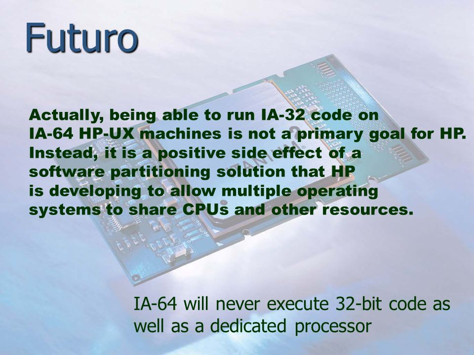 Futuro Actually, being able to run IA-32 code on IA-64 HP-UX machines is not a primary goal for HP. Instead, it is a positive side effect of a softwar