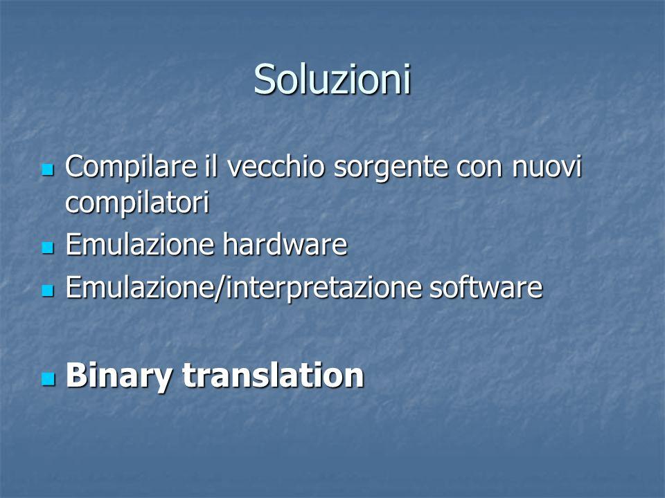 Soluzioni Compilare il vecchio sorgente con nuovi compilatori Compilare il vecchio sorgente con nuovi compilatori Emulazione hardware Emulazione hardware Emulazione/interpretazione software Emulazione/interpretazione software Binary translation Binary translation