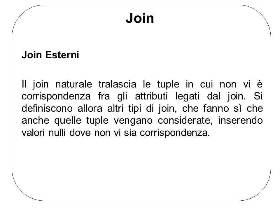 Join Join Esterni Il join naturale tralascia le tuple in cui non vi è corrispondenza fra gli attributi legati dal join. Si definiscono allora altri ti