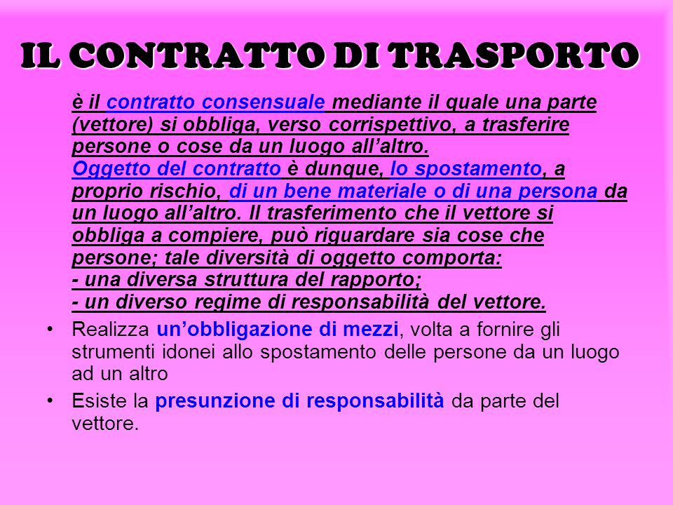 IL CONTRATTO DI TRASPORTO è il contratto consensuale mediante il quale una parte (vettore) si obbliga, verso corrispettivo, a trasferire persone o cose da un luogo all'altro.