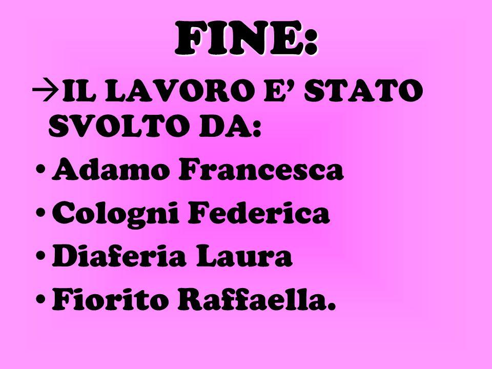 FINE:  IL LAVORO E' STATO SVOLTO DA: Adamo Francesca Cologni Federica Diaferia Laura Fiorito Raffaella.
