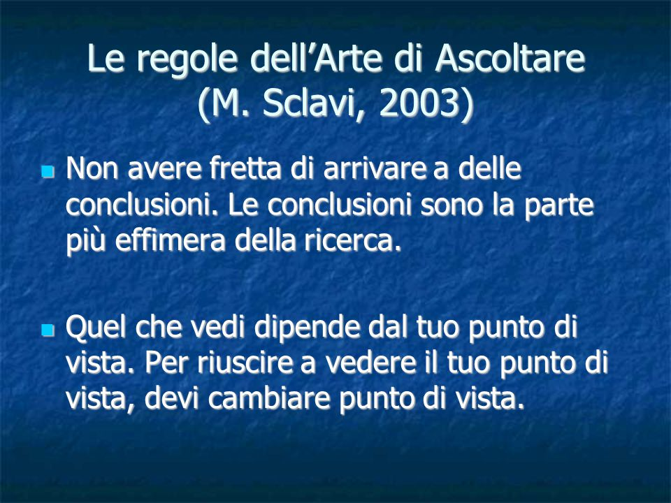 Le regole dell'Arte di Ascoltare (M. Sclavi, 2003) Non avere fretta di arrivare a delle conclusioni. Le conclusioni sono la parte più effimera della r