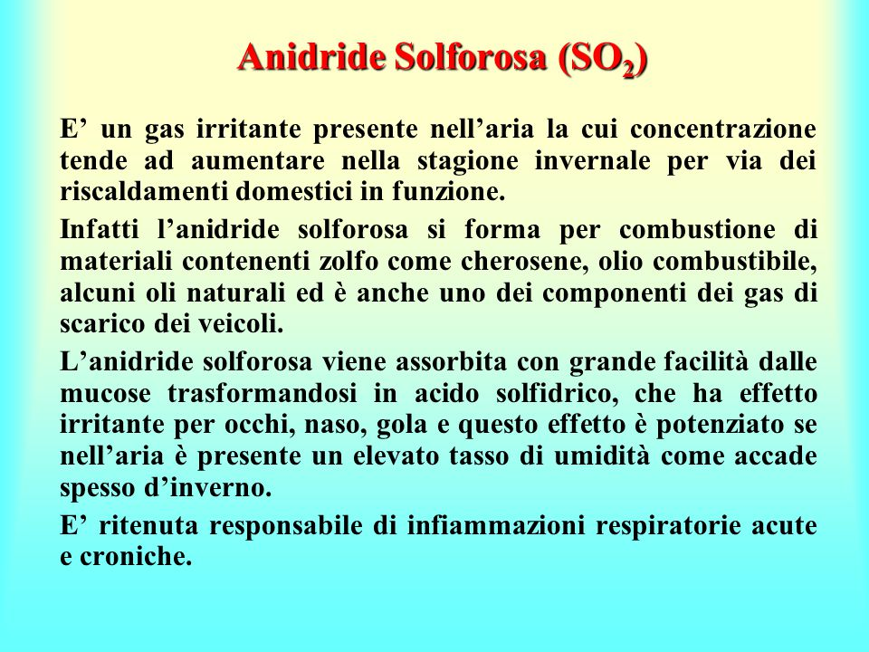 Anidride Solforosa (SO 2 ) E' un gas irritante presente nell'aria la cui concentrazione tende ad aumentare nella stagione invernale per via dei riscaldamenti domestici in funzione.