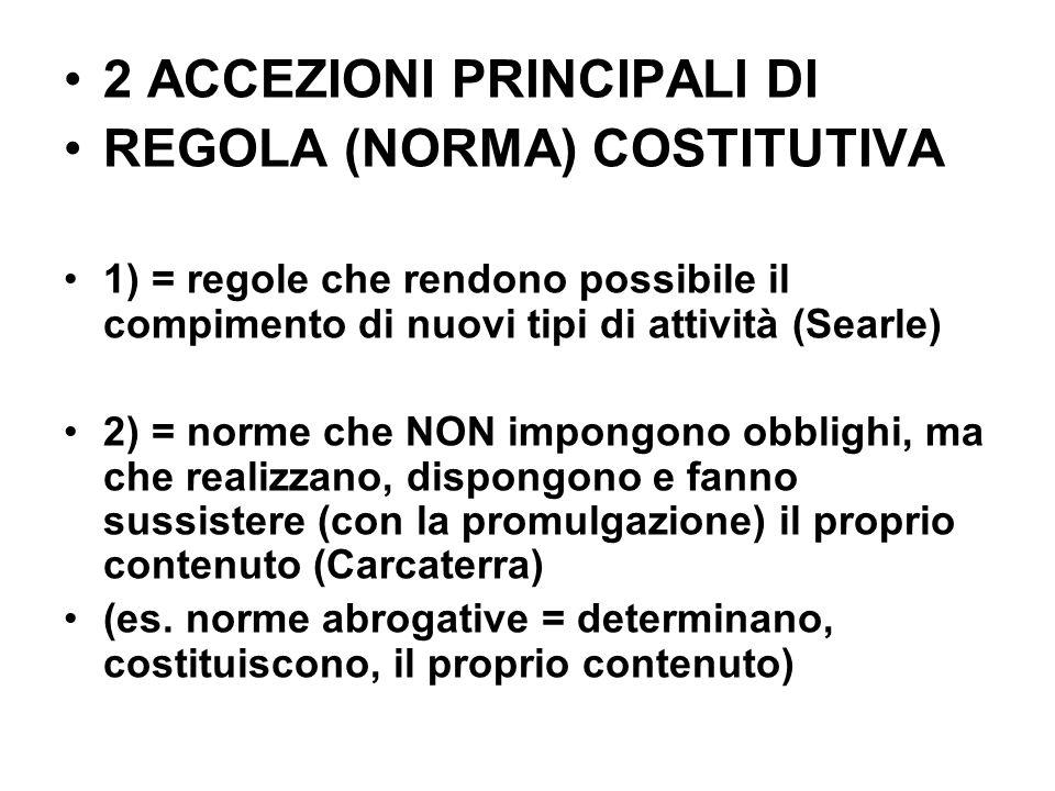 2 ACCEZIONI PRINCIPALI DI REGOLA (NORMA) COSTITUTIVA 1) = regole che rendono possibile il compimento di nuovi tipi di attività (Searle) 2) = norme che