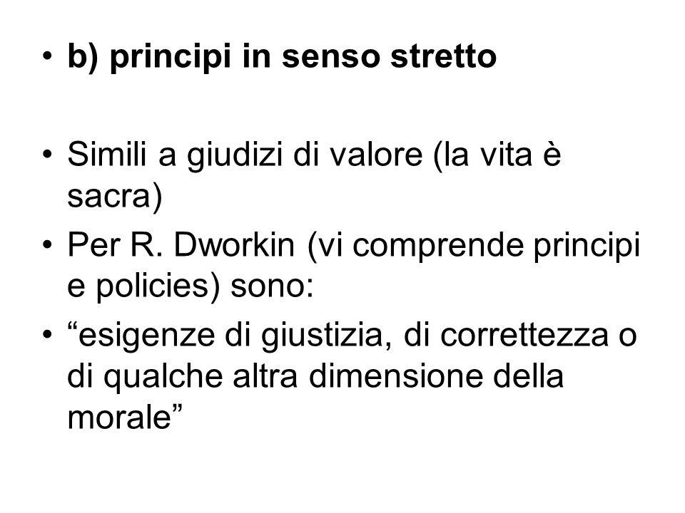 """b) principi in senso stretto Simili a giudizi di valore (la vita è sacra) Per R. Dworkin (vi comprende principi e policies) sono: """"esigenze di giustiz"""