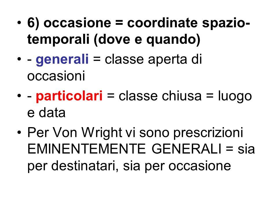 6) occasione = coordinate spazio- temporali (dove e quando) - generali = classe aperta di occasioni - particolari = classe chiusa = luogo e data Per Von Wright vi sono prescrizioni EMINENTEMENTE GENERALI = sia per destinatari, sia per occasione