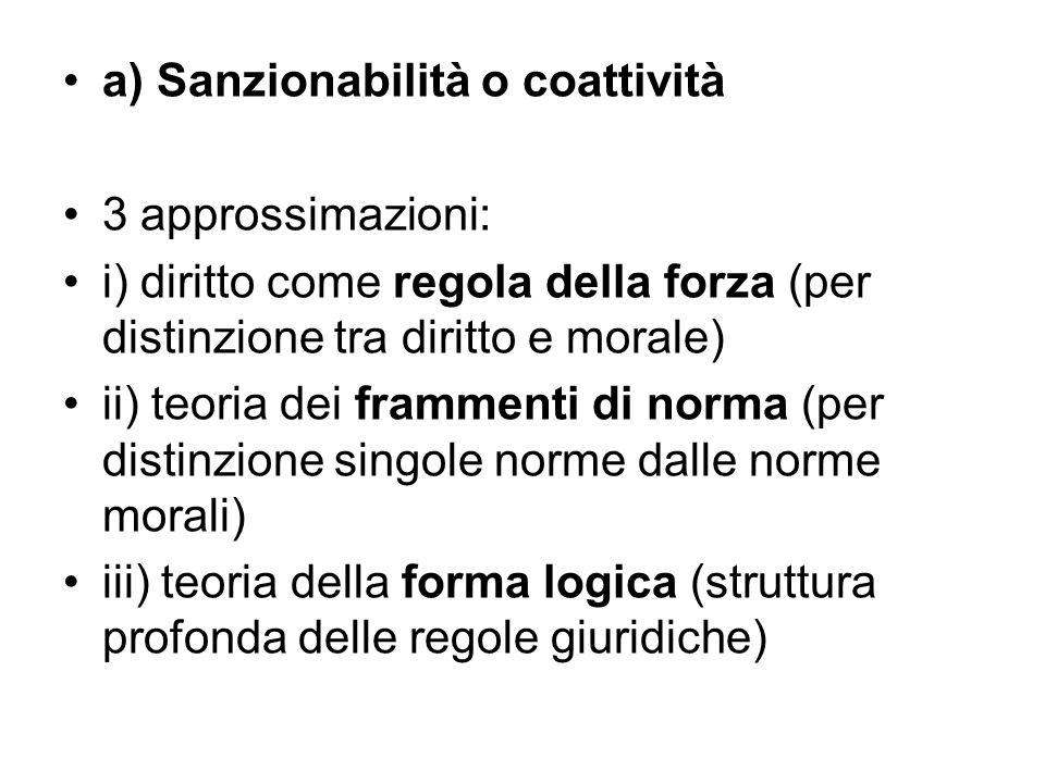a) Sanzionabilità o coattività 3 approssimazioni: i) diritto come regola della forza (per distinzione tra diritto e morale) ii) teoria dei frammenti d