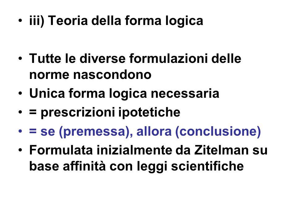 iii) Teoria della forma logica Tutte le diverse formulazioni delle norme nascondono Unica forma logica necessaria = prescrizioni ipotetiche = se (premessa), allora (conclusione) Formulata inizialmente da Zitelman su base affinità con leggi scientifiche