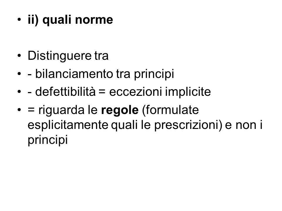 ii) quali norme Distinguere tra - bilanciamento tra principi - defettibilità = eccezioni implicite = riguarda le regole (formulate esplicitamente quali le prescrizioni) e non i principi