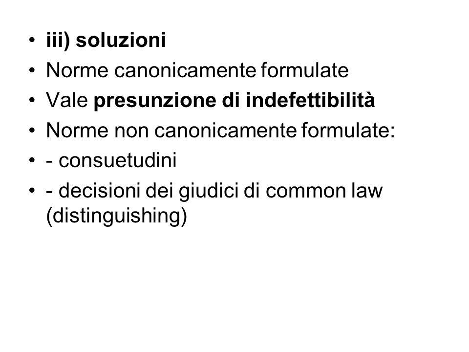 iii) soluzioni Norme canonicamente formulate Vale presunzione di indefettibilità Norme non canonicamente formulate: - consuetudini - decisioni dei giudici di common law (distinguishing)