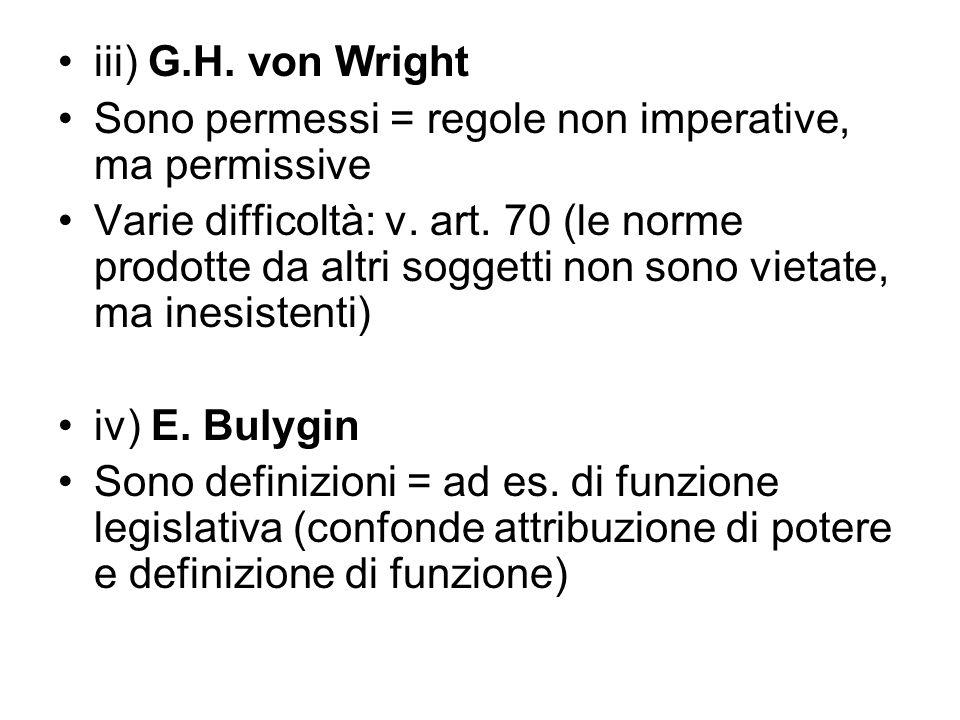 iii) G.H. von Wright Sono permessi = regole non imperative, ma permissive Varie difficoltà: v. art. 70 (le norme prodotte da altri soggetti non sono v