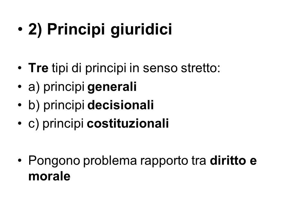 2) Principi giuridici Tre tipi di principi in senso stretto: a) principi generali b) principi decisionali c) principi costituzionali Pongono problema rapporto tra diritto e morale