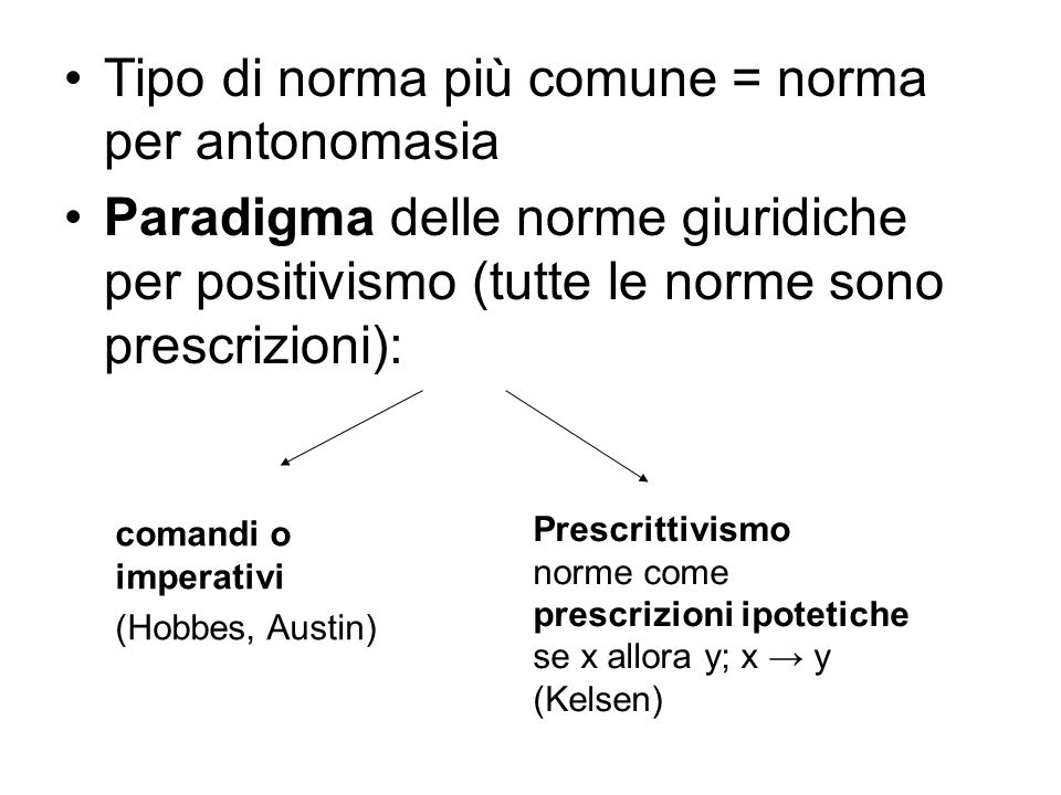 Tipo di norma più comune = norma per antonomasia Paradigma delle norme giuridiche per positivismo (tutte le norme sono prescrizioni): comandi o imperativi (Hobbes, Austin) Prescrittivismo norme come prescrizioni ipotetiche se x allora y; x → y (Kelsen)