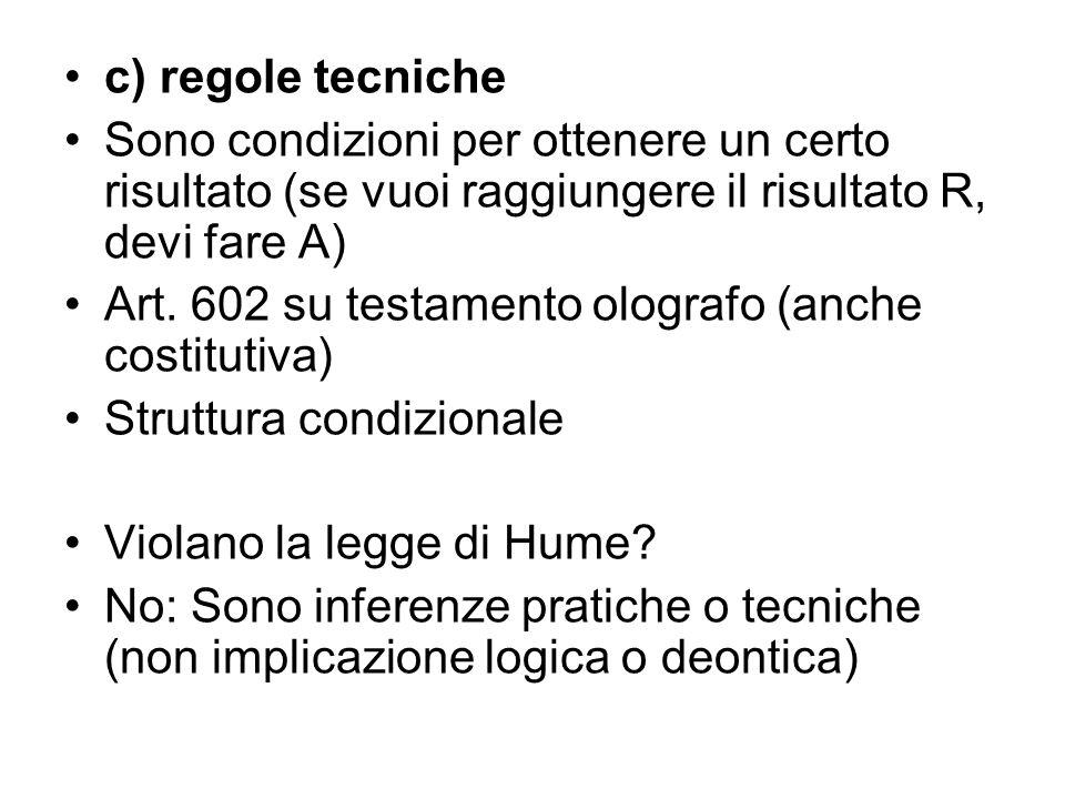 c) regole tecniche Sono condizioni per ottenere un certo risultato (se vuoi raggiungere il risultato R, devi fare A) Art. 602 su testamento olografo (