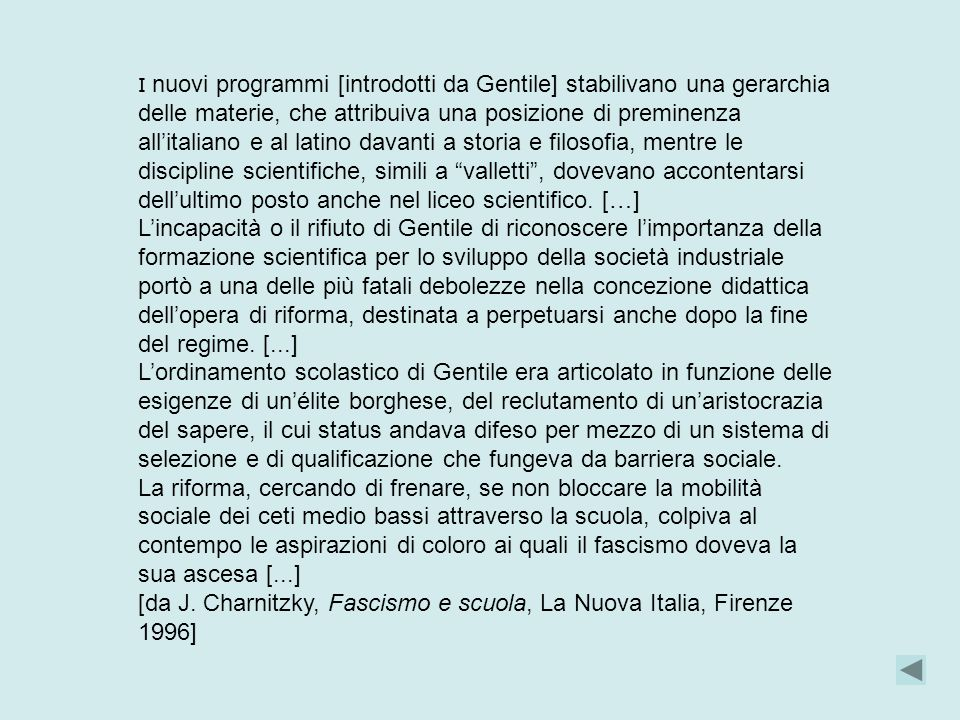 I nuovi programmi [introdotti da Gentile] stabilivano una gerarchia delle materie, che attribuiva una posizione di preminenza all'italiano e al latino davanti a storia e filosofia, mentre le discipline scientifiche, simili a valletti , dovevano accontentarsi dell'ultimo posto anche nel liceo scientifico.