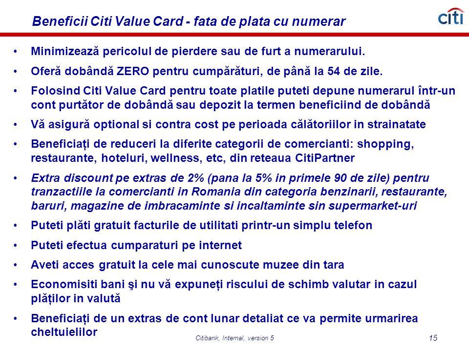 Citibank, Internal, version 5 15 Beneficii Citi Value Card - fata de plata cu numerar Minimizează pericolul de pierdere sau de furt a numerarului.