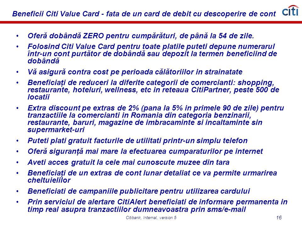 Citibank, Internal, version 5 16 Beneficii Citi Value Card - fata de un card de debit cu descoperire de cont Oferă dobândă ZERO pentru cumpărături, de până la 54 de zile.