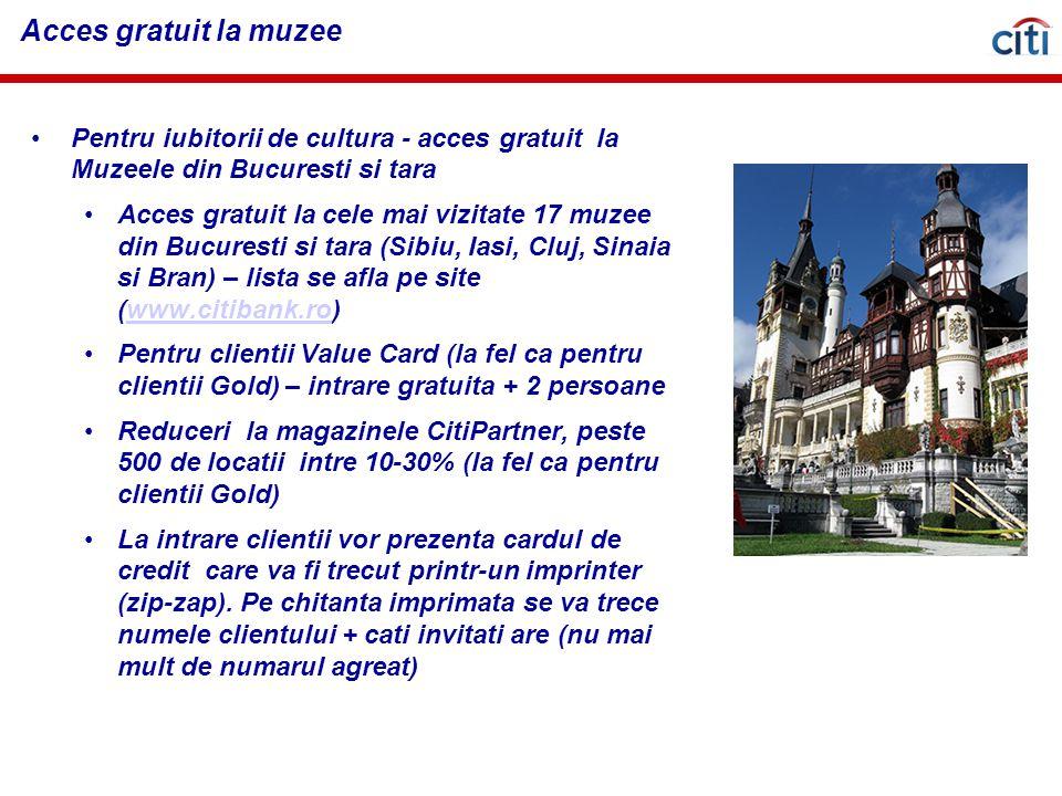 Acces gratuit la muzee Pentru iubitorii de cultura - acces gratuit la Muzeele din Bucuresti si tara Acces gratuit la cele mai vizitate 17 muzee din Bucuresti si tara (Sibiu, Iasi, Cluj, Sinaia si Bran) – lista se afla pe site (www.citibank.ro)www.citibank.ro Pentru clientii Value Card (la fel ca pentru clientii Gold) – intrare gratuita + 2 persoane Reduceri la magazinele CitiPartner, peste 500 de locatii intre 10-30% (la fel ca pentru clientii Gold) La intrare clientii vor prezenta cardul de credit care va fi trecut printr-un imprinter (zip-zap).